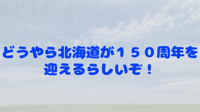 北海道が150周年を迎えるって知っていましたか?