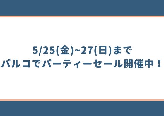5/25(金)~27(日)まで、PARCO(パルコ)でパーティーセールが開催!