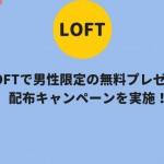 LOFT(ロフト)で男性限定の無料プレゼント配布キャンペーンを実施!