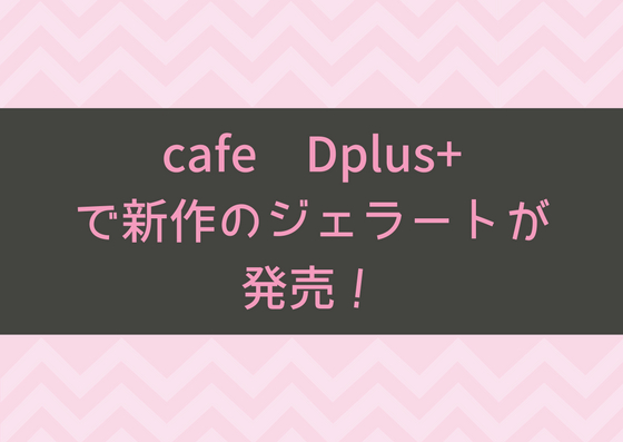 cafe Dplus+で新作のジェラートが発売!