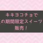 キキヨコチョで夏の期間限定スイーツを販売!