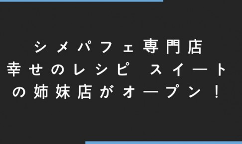 シメパフェ専門店幸せのレシピ スイートの姉妹店『幸せのレシピ スイート PLUS』がオープン!