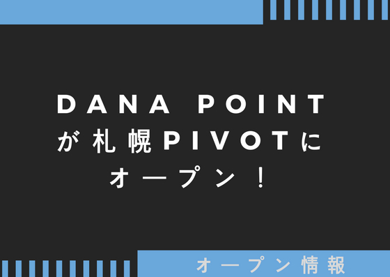 DANA POINT(ダナ ポイント)が札幌PIVOTにオープン!