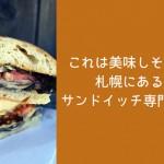 これは美味しそう!札幌にあるサンドイッチ専門店!