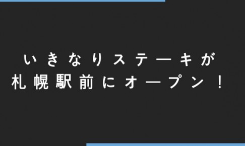 いきなりステーキが札幌駅前にオープン!