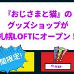 『おじさまと猫』のグッズショップが札幌LOFTにオープン!