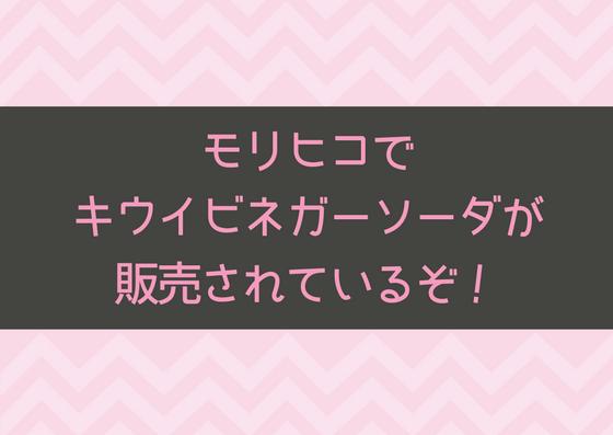【~7/31】夏にぴったり!モリヒコでキウイビネガーソーダを販売!