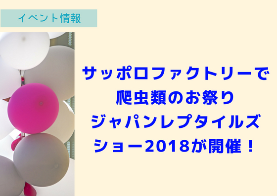 サッポロファクトリーで爬虫類のお祭り『ジャパンレプタイルズショー2018』が札幌で初開催!