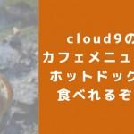 cloud9(クラウドナイン)のカフェメニューでホットドッグが食べれるぞ!