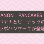 KANON PANCAKESでバナナとピーナッツのコラボパンケーキが登場!