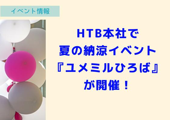 【7/27~30】HTB本社で夏のイベント、『ユメミルひろば2018』が開催!