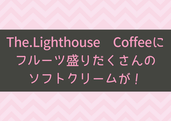 The.Lighthouse Coffeeでフルーツ盛りだくさんのソフトクリームが売ってるぞ!