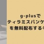 g-plus(ジープラス)でティラミスパンケーキを無料配布するぞ!