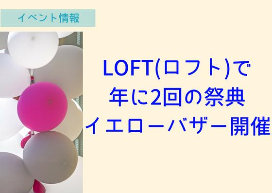 【~7/16】LOFTで年に2回の祭り!ロフトイエローバザーをやっているぞ!