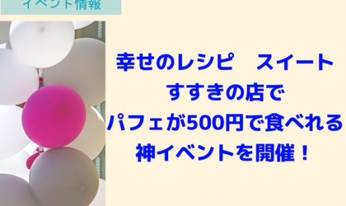 幸せのレシピ スイートすすきの店でパフェが500円で食べれる神イベントを開催!
