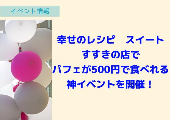 【7/20】幸せのレシピ スイートすすきの店でパフェが500円で食べれる神イベントを開催!