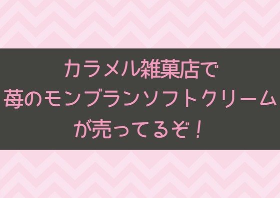 カラメル雑菓店で苺のモンブランソフトクリームが期間限定で発売!
