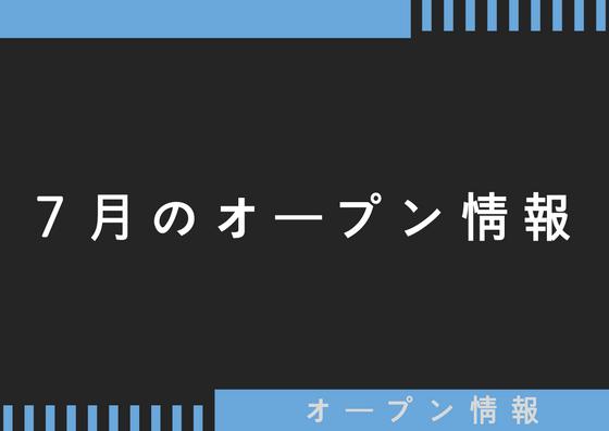 7月のオープン・開店情報