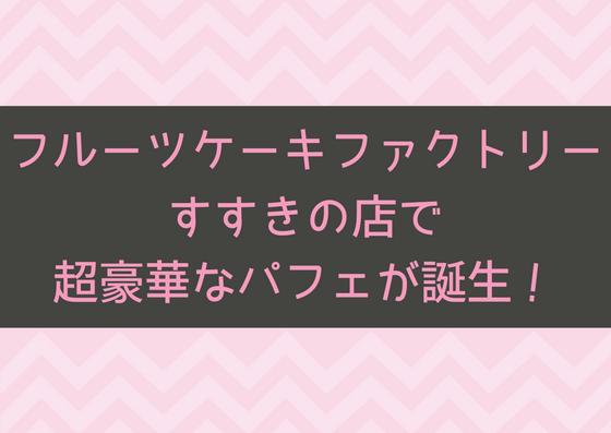 【7/6】学割もある!?フルーツケーキファクトリーにあの贅沢なパフェが帰ってきた!
