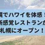 【9/8】札幌でハワイを感じろ!ハワイアンレストラン『ジンジャーズビーチ』がオープン!