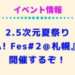 2.5次元夏祭り『A! Fes#️2@札幌』が開催するぞ!