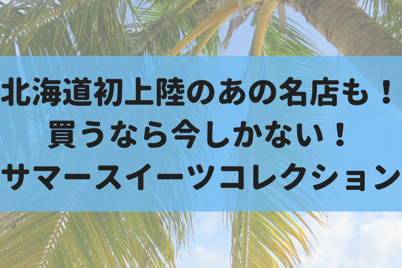 【8/13~21】北海道初上陸のお店も!大丸札幌で『サマースイーツコレクション』を開催!