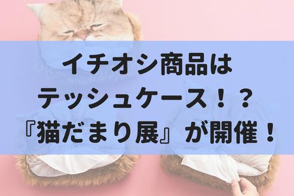 【9/1~10/3】あのフェリシモ猫部もグッズを販売。『猫だまり展』