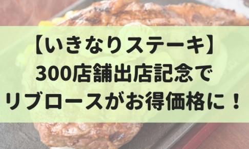 【9/3~9】300店記念!いきなりステーキでリブロースが1g1円割引で食べれる!