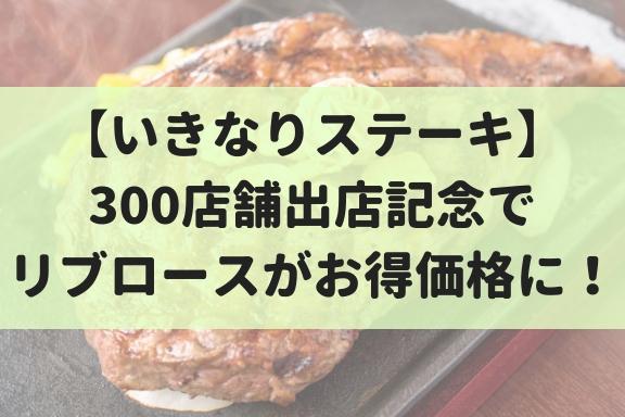 【9/3~9】300店記念!いきなりステーキでリブロースが1g1円割引で食べれるぞ!