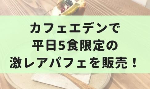 【9月】カフェエデンで平日5食限定の激レアパフェを販売!