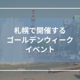 札幌で開催するゴールデンウィークイベント